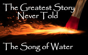 Greatest Story Never Told Song of Water